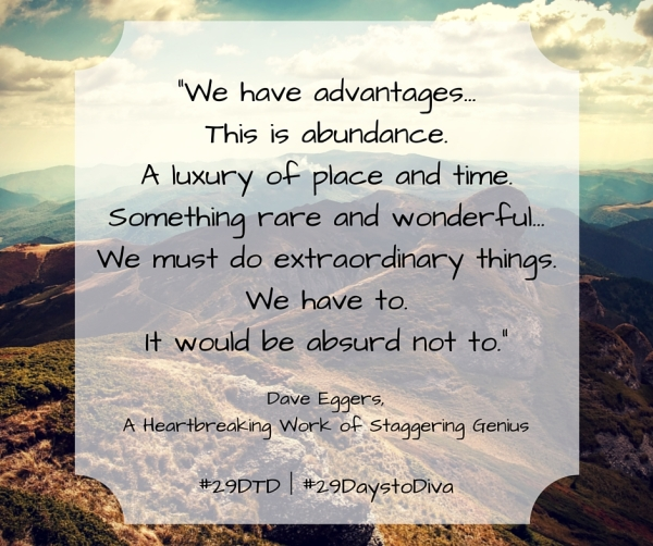 """""""We have advantages... This is abundance. A luxury of place and time. Something rare and wonderful... We must do extraordinary things. We have to. It would be absurd not to."""" - Dave Eggers 